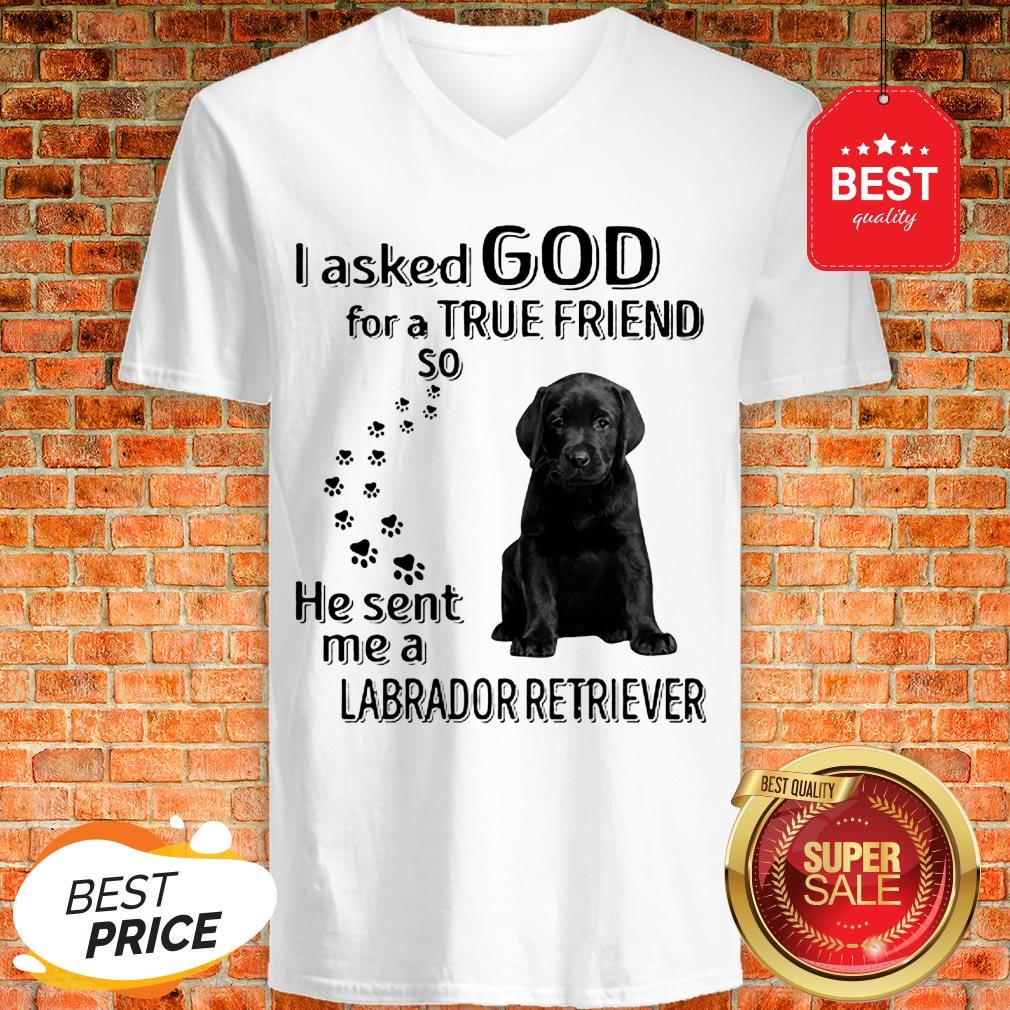 Black Labrador Retriever I Asked God For A True Friend So He Sent Me V-neck