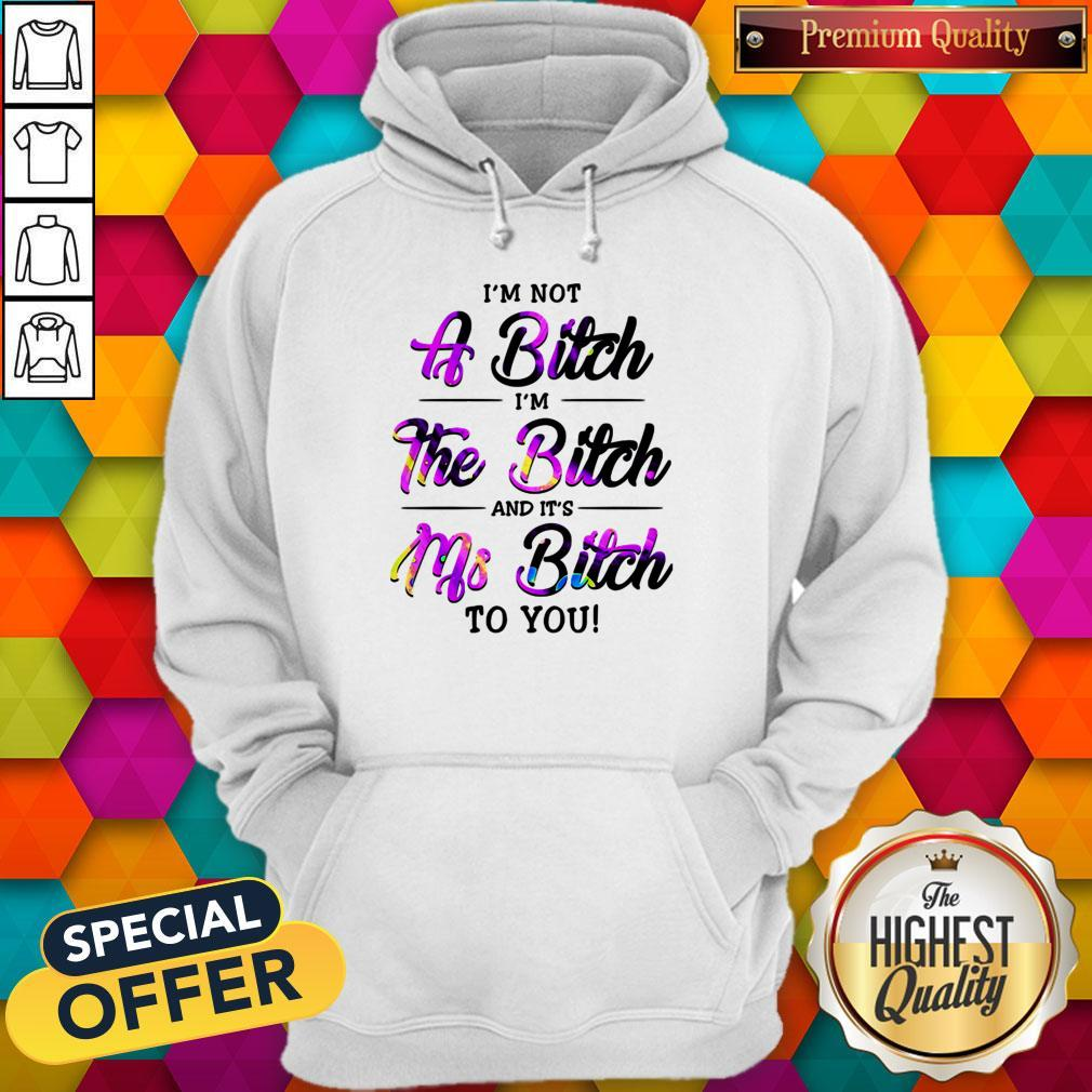 I'm Not A Bitch I'm The Bitch And It's Ms Bitch To You Hoodie