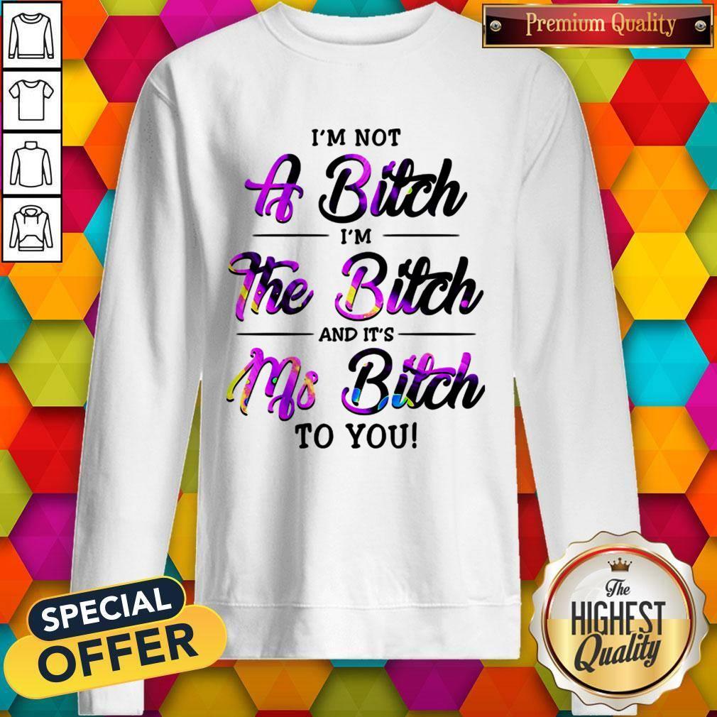 I'm Not A Bitch I'm The Bitch And It's Ms Bitch To You Sweatshirt