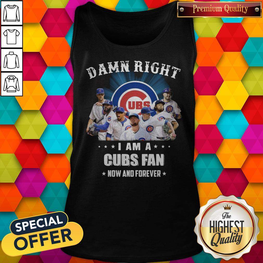 Damn Right I Am A Cubs Fan Now And Forever Tank Top