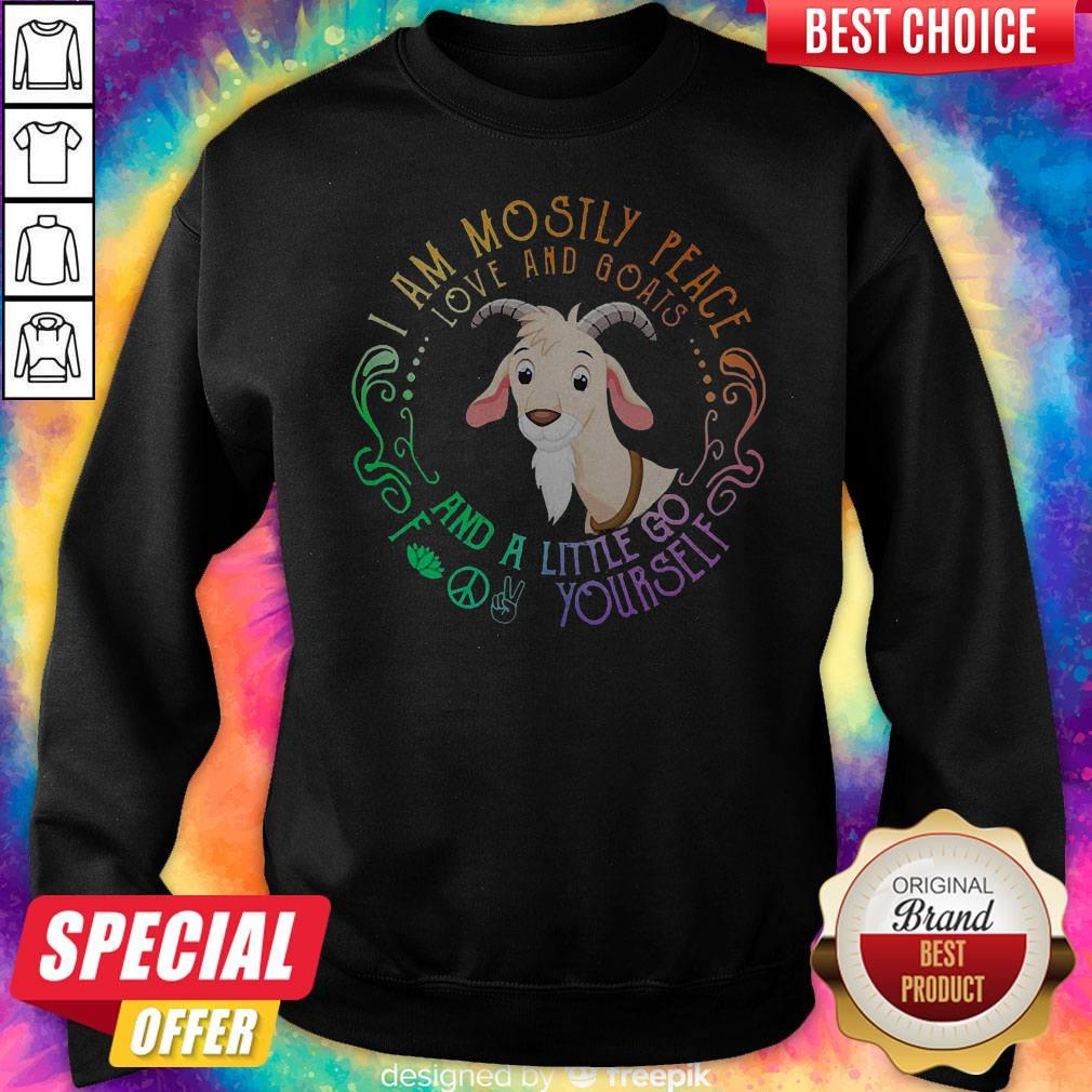 Goat I Am Mostly Peace Love And Goats And A Little Go Fuck Yourself Sweatshirt