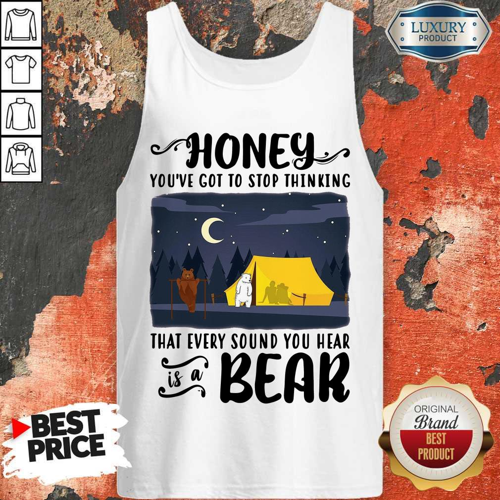 Honey You've Got To Stop Thinking That Every Sound You Hear Bear Tank Top