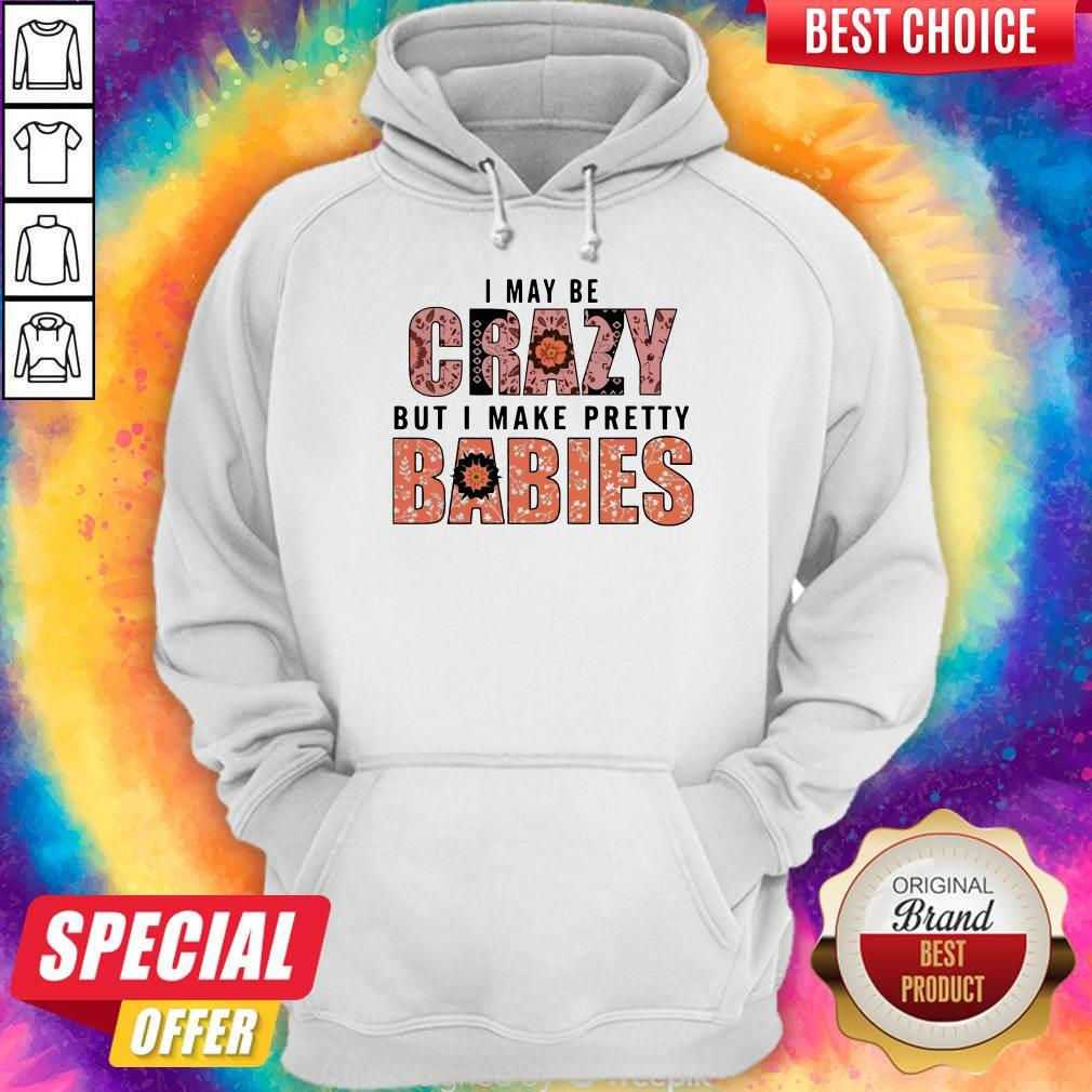 I May Be Crazy But I Make Pretty Babies Unisex Hoodie