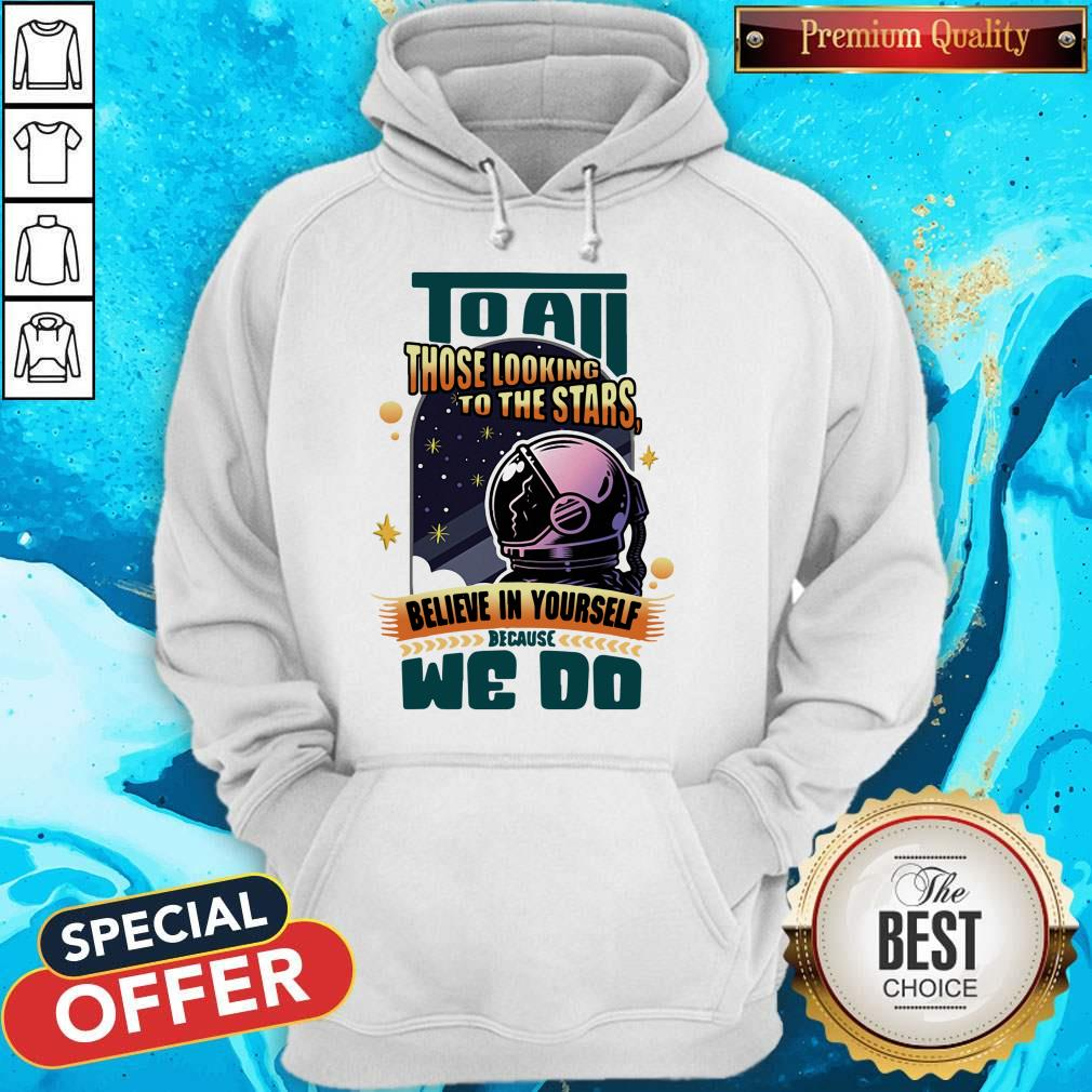 To All Those Looking To The Stars Believe In Yourself Because We Do Hoodie