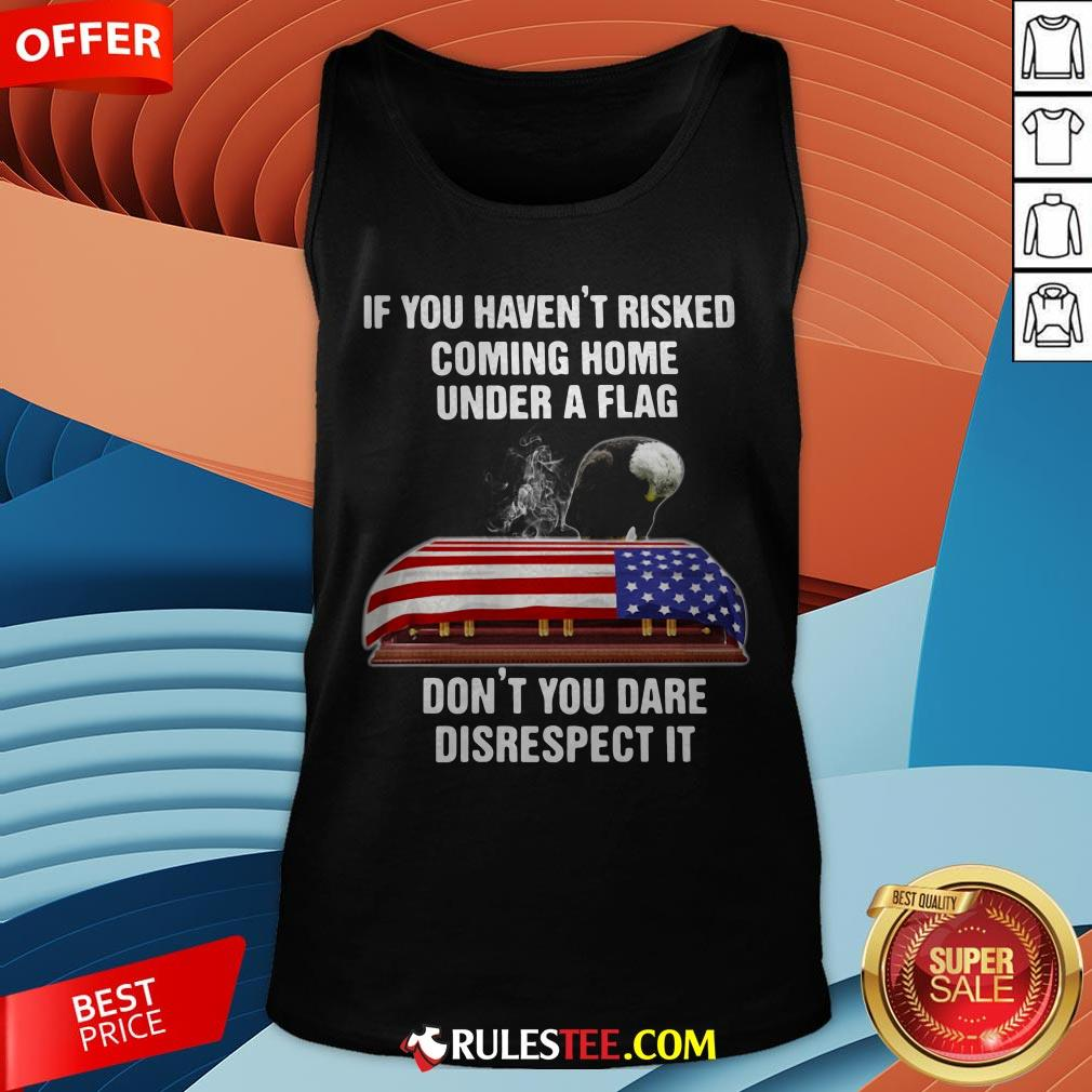 Eagle If You Haven't Risked Coming Home Under A Flag Don't You Dare Disrespect It Tank Top - Design By Rulestee.com