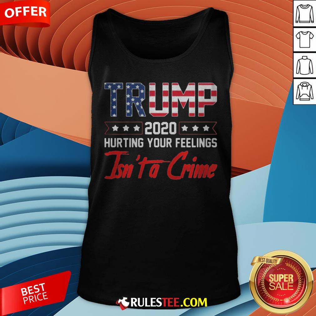 Trump 2020 Hurting Your Feelings Isn't A Crime Tank Top - Design By Rulestee.com