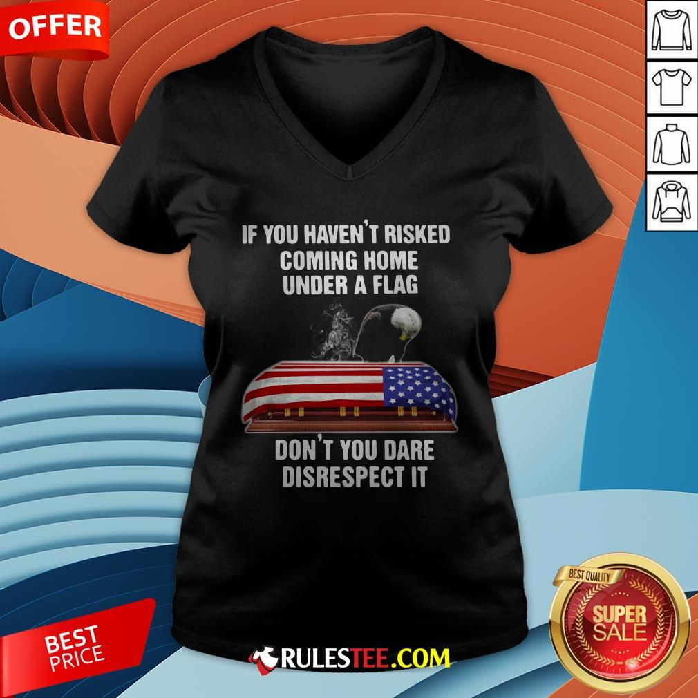 Eagle If You Haven't Risked Coming Home Under A Flag Don't You Dare Disrespect It V-neck - Design By Rulestee.com