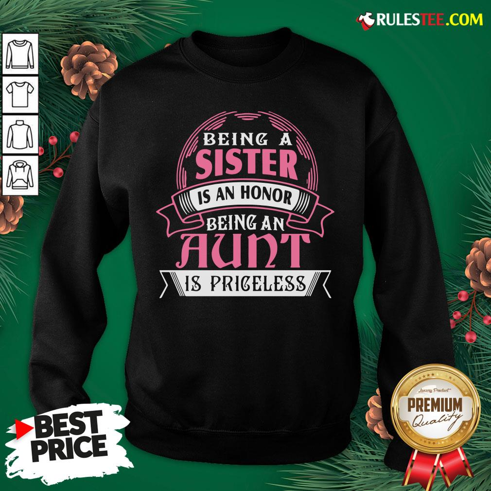 Funny Being A Sister Is An Honor Being An Aunt Is Priceless Sweatshirt- Design By Rulestee.com