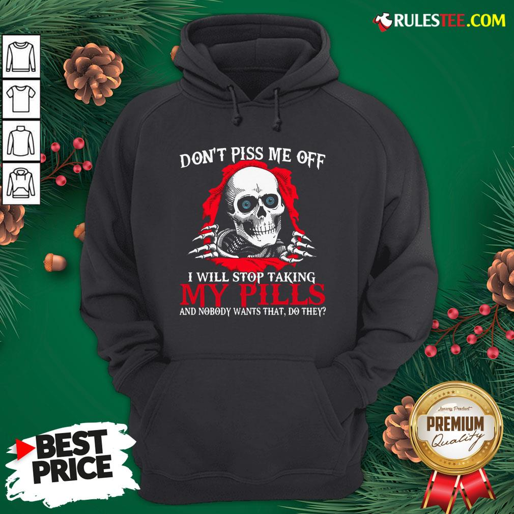 Original Skull Don't Piss Me Off I Will Stop Taking My Pills And Nobody Wants That Do They Hoodie- Design By Rulestee.com