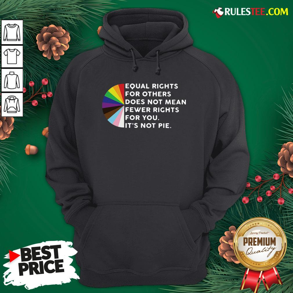 Pretty Equal Rights For Others Does Not Mean Fewer Rights For You It's Not Pie Hoodie- Design By Rulestee.com