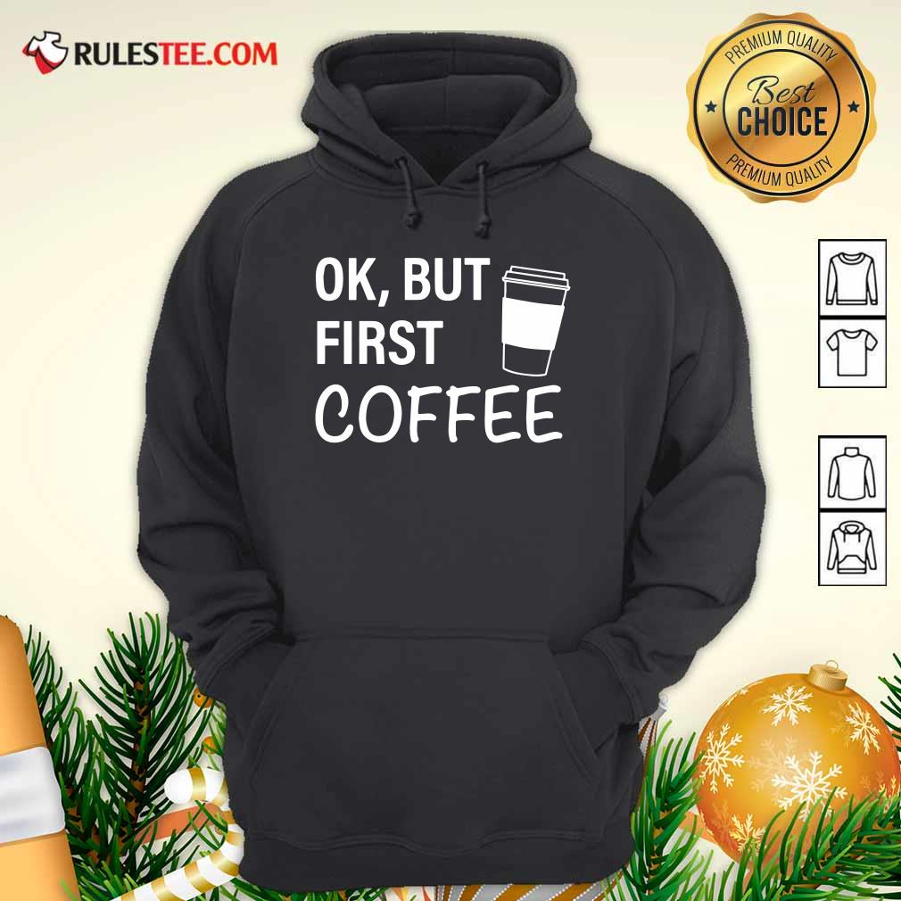 OK But First Coffee Hoodie - Design By Rulestee.com
