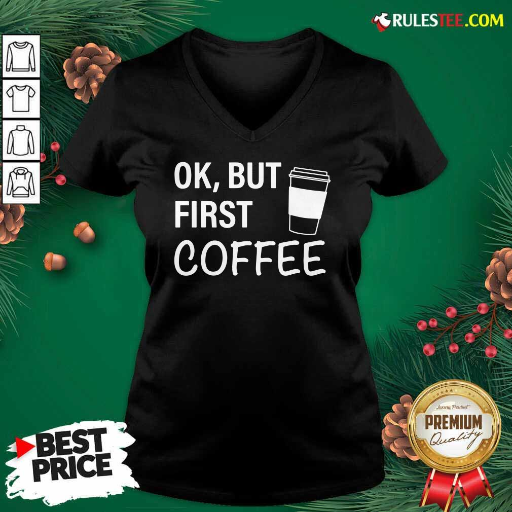 OK But First Coffee V-neck - Design By Rulestee.com