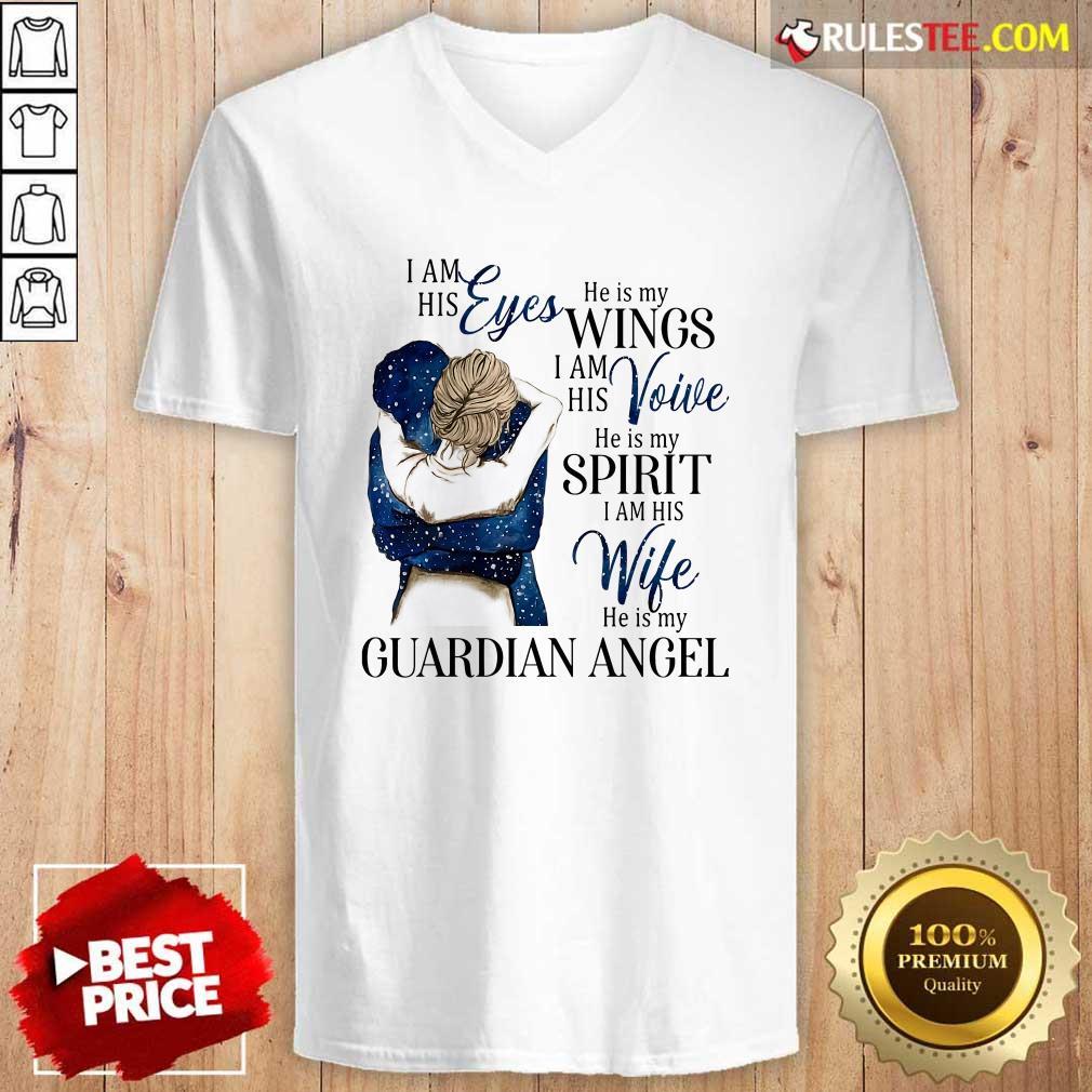 I Am His Eyes He Is My Wings I Am His Voice He Is My Spirit I Am His Wife He Is My Guardian Angel V-neck - Design By Rulestee.com