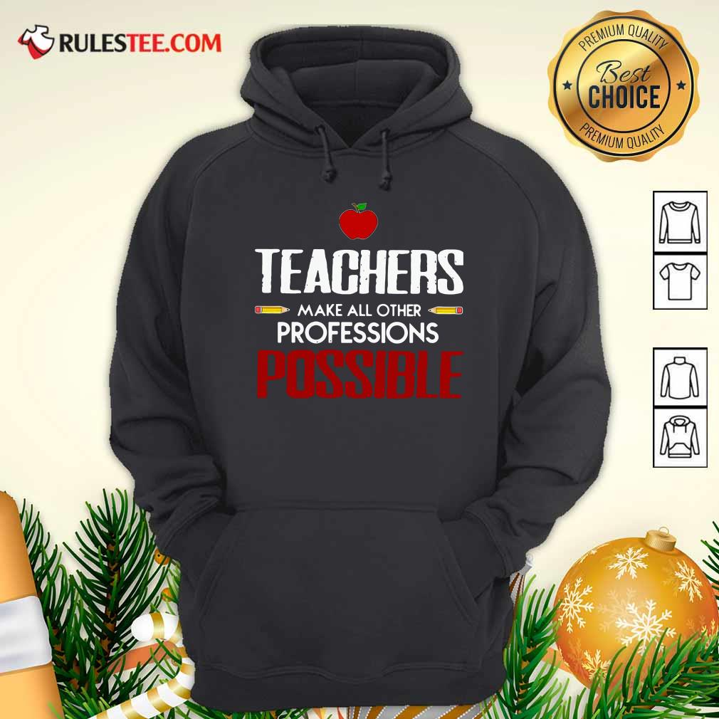 Teachers Make All Other Professions Possible Hoodie - Design By Rulestee.com