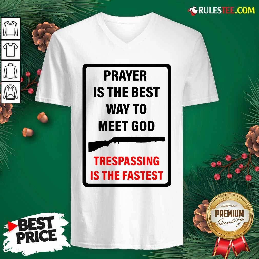 Prayer Is The Best Way To Meet God Trespassing Is The Fastest V-neck - Design By Rulestee.com