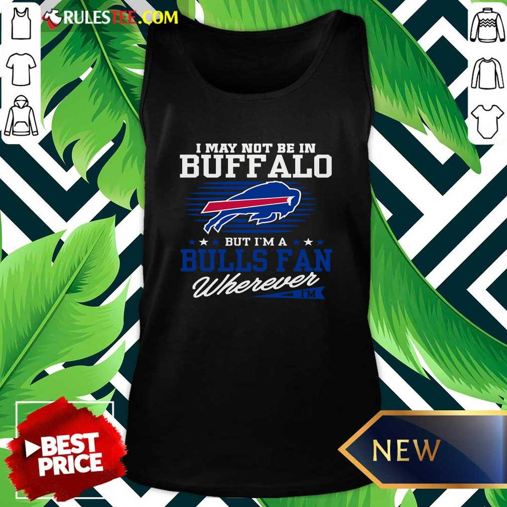 I May Not Be In Buffalo But Im A Bulls Fan Wherever Tank Top - Design By Rulestee.com