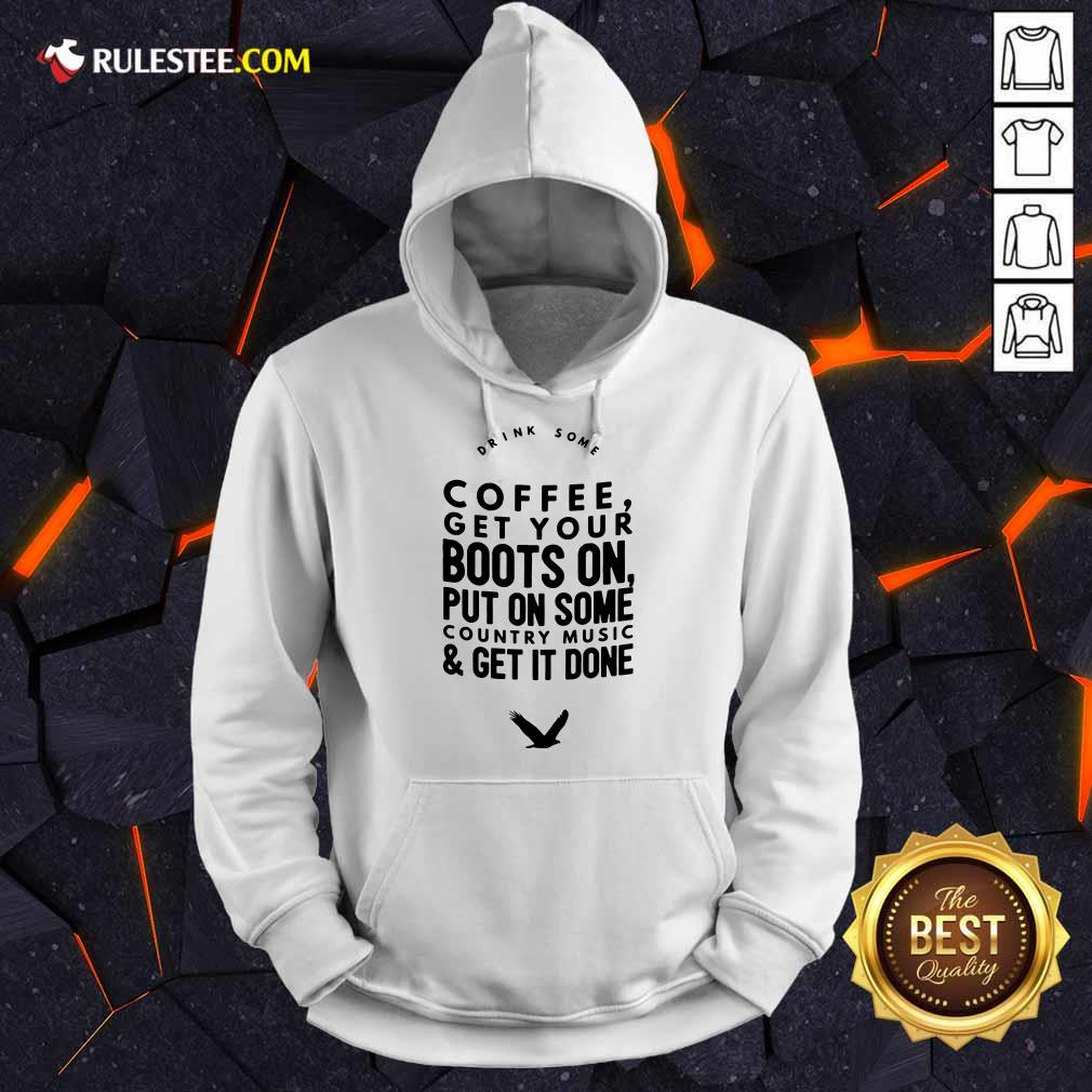 Coffee Get Your Boots On Put On Some Country Music Get It Done Hoodie