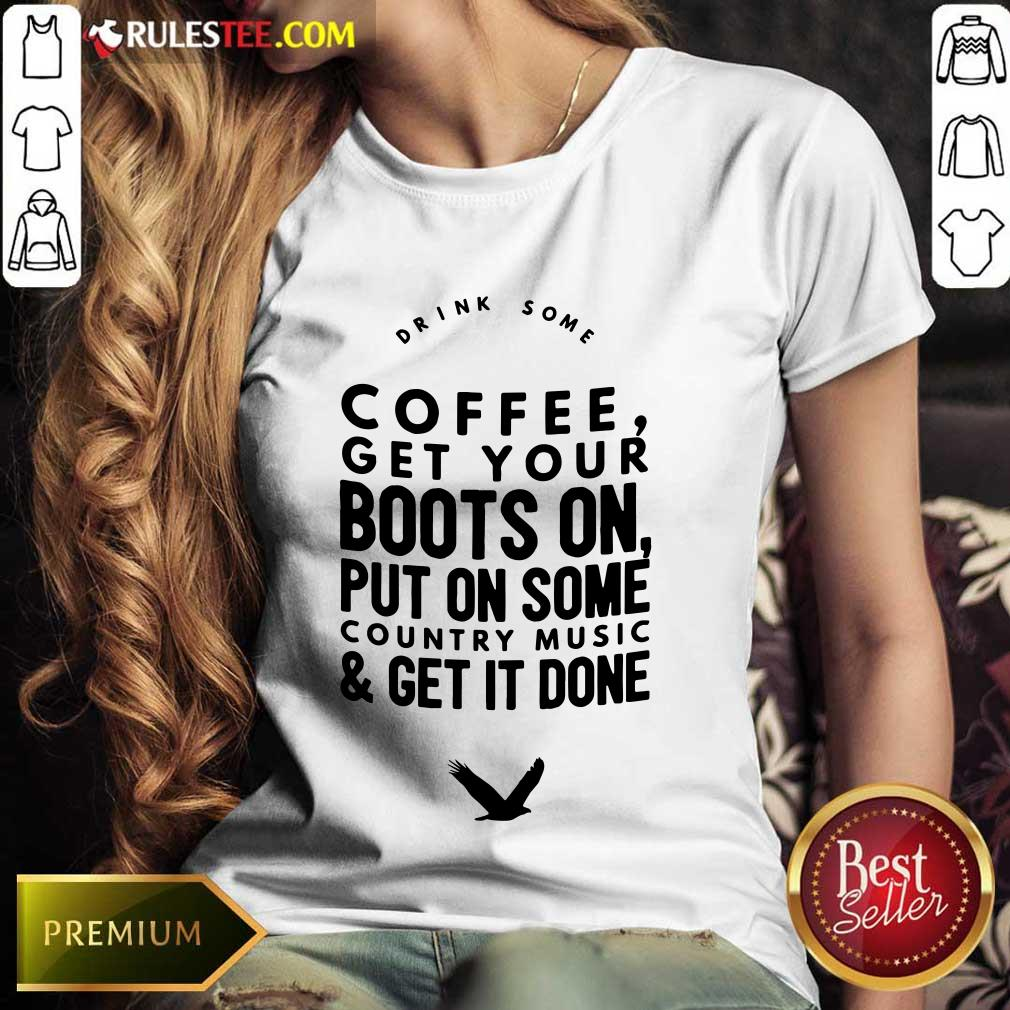 Coffee Get Your Boots On Put On Some Country Music Get It Done Ladies Tee