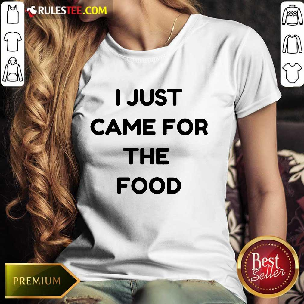 I Just Came For The Food Ladies Tee