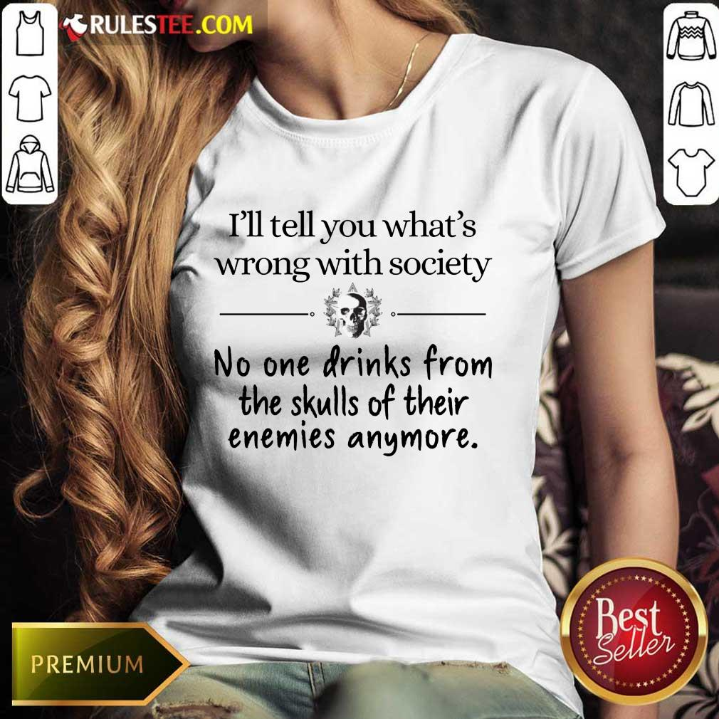 I'll Tell You What's Wrong With Society Ladies Tee