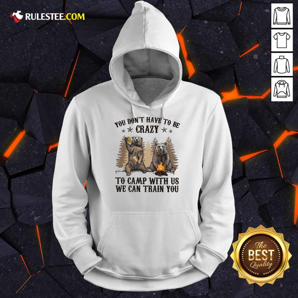 Bear You Don't Have To Be Crazy To Camp With Us Hoodie