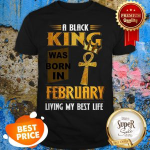 A Black King Was Born In February Living My Best Life Shirt