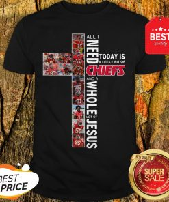 All I Need Today Is A Little Bit Of Chiefs And A Whole Lot Of Jesus Shirt