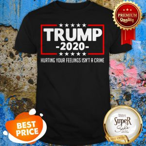 Trump 2020 Hurting Your Feelings Isn't A Crime Shirt