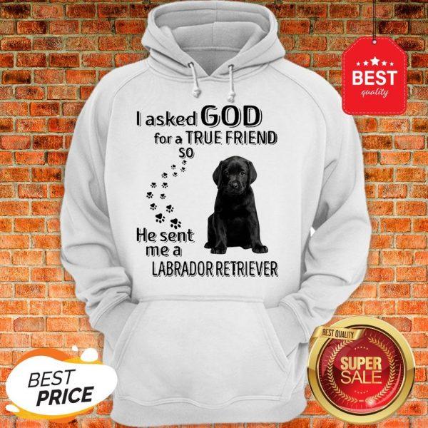Black Labrador Retriever I Asked God For A True Friend So He Sent Me Hoodie