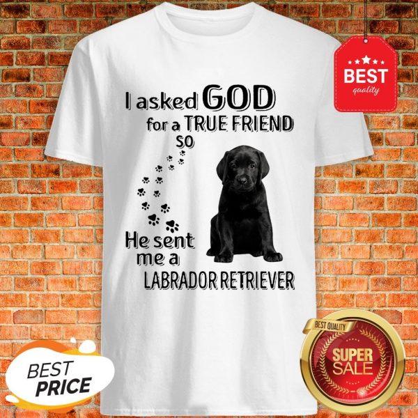 Black Labrador Retriever I Asked God For A True Friend So He Sent Me Shirt