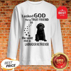 Black Labrador Retriever I Asked God For A True Friend So He Sent Me Sweatshirt