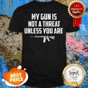 Funny My Gun Is Not A Threat Unless You Are Shirt
