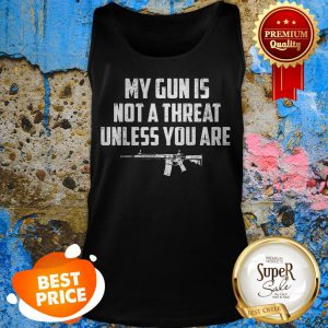 Funny My Gun Is Not A Threat Unless You Are Tank Top