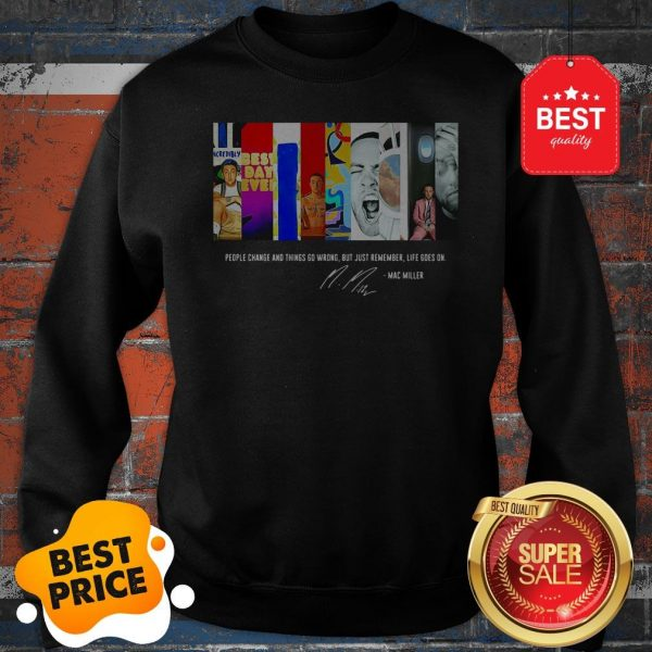 People Change And Things Go Wrong But Just Remember Life Goes On Mac Miller Signature Sweatshirt