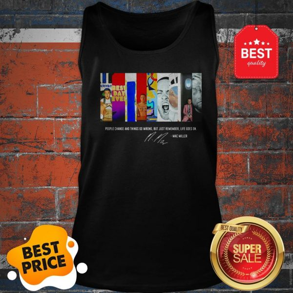 People Change And Things Go Wrong But Just Remember Life Goes On Mac Miller Signature Tank Top