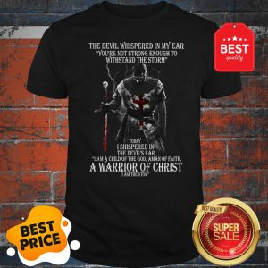 The Devil Whispered In My Ear You're Not Strong Enough To Withstand The Storm Shirt