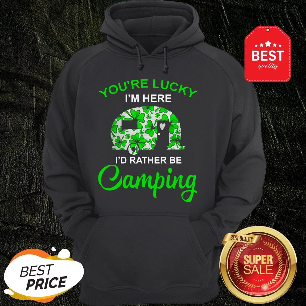 You're Lucky I'm Here I'd Rather Be Camping St. Patrick's Day Hoodie