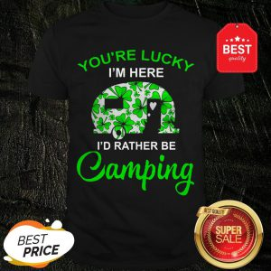 You're Lucky I'm Here I'd Rather Be Camping St. Patrick's Day Shirt