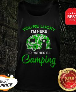 You're Lucky I'm Here I'd Rather Be Camping St. Patrick's Day Tank Top