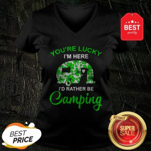 You're Lucky I'm Here I'd Rather Be Camping St. Patrick's Day V-neck