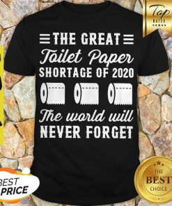 The Great Toilet Paper Shortage Of 2020 The World Will Never Forget Shirt