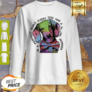 Dachshund In A Perfect World Every Dog Has A Social Worker Sweatshirt