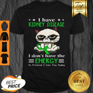 Grumpy Cat I Have Kidney Disease I Don't Have The Energy Shirt