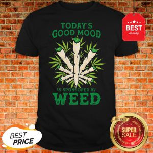 Nice Cannabis Today's Good Mood Is Sponsored By Weed Shirt