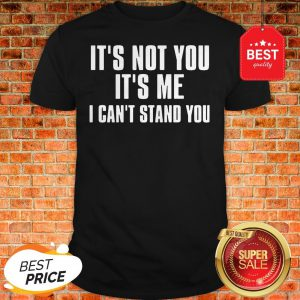 Official It's Not You It's Me I Can't Stand You Shirt