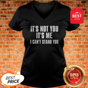 Official It's Not You It's Me I Can't Stand You V-neck