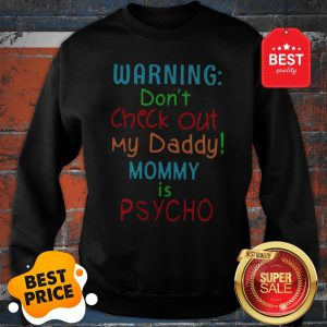 Official Warning Don't Check Out My Daddy Mommy Is Psycho Sweatshirt