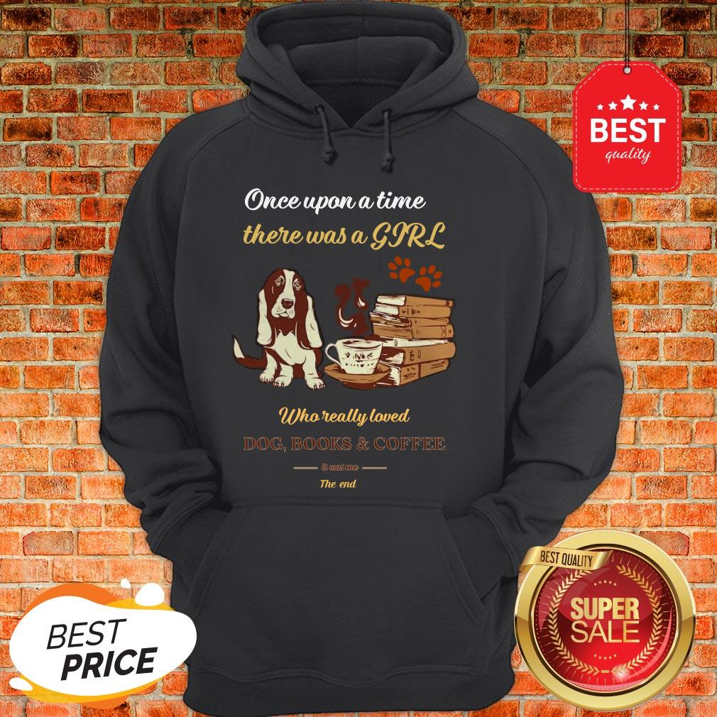 Once Upon A Time There Was A Girl Who Dog Books And Coffee Its Was Me The End Hoodie