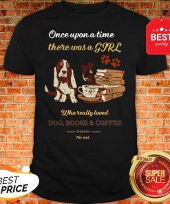 Once Upon A Time There Was A Girl Who Dog Books And Coffee Its Was Me The End Shirt