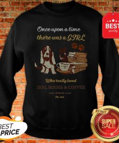 Once Upon A Time There Was A Girl Who Dog Books And Coffee Its Was Me The End Sweatshirt